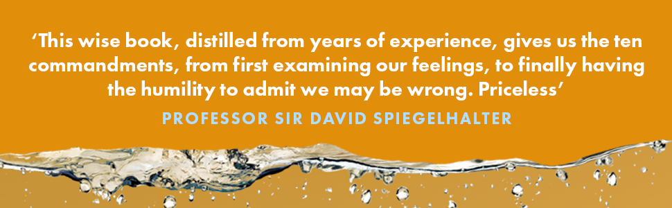 This wise book, distilled from years of experience, gives us the ten commandements, from first examing our feelings, to finally having the humility to admit we may be wrong. Priceless. - Professor Sir David Spiegelhalter