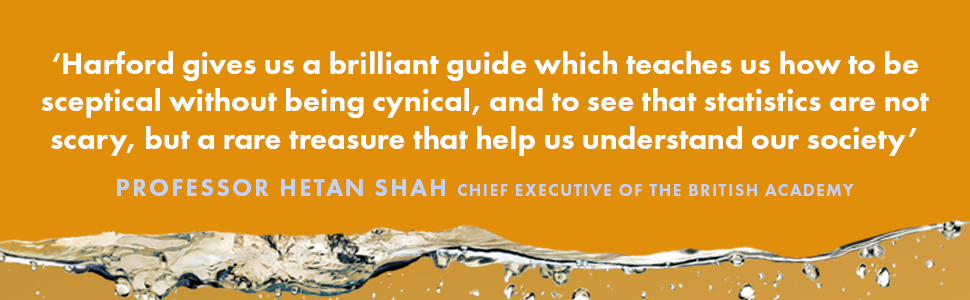 Harford gives us a brilliant guide which teaches us how to be sceptical without being cynical, and to see that statistics are not scary, but a rare treasure that help us understand our society - Professor Hetan Shah, Chief executive of the British Academy